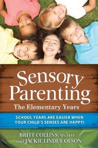 Sensory Parenting - The Elementary Years: School Years Are Easier when Your Childs Senses Are Happy! Britt Collins