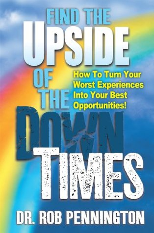 Find The Upside Of The Down Times: How To Turn Your Worst Experiences Into Your Best Opportunities  by  Dr Rob Pennington