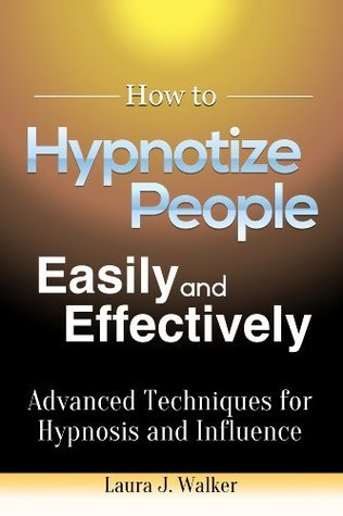 How to Hypnotize People Easily and Effectively: Advanced Techniques for Hypnosis and Influence  by  Laura J Walker