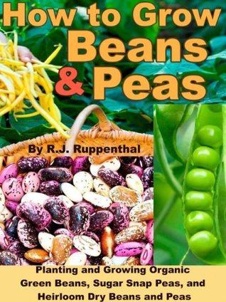 How to Grow Beans and Peas: Planting and Growing Organic Green Beans, Sugar Snap Peas, and Heirloom Dry Beans and Peas  by  R.J. Ruppenthal