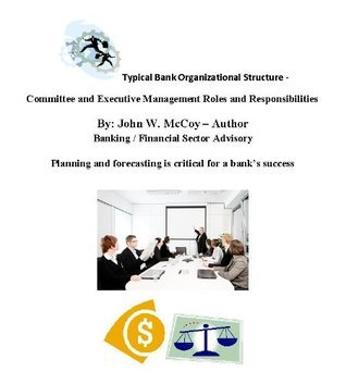 Bank Organizational Structure - Committee and Executive Management Roles and Responsibilities  by  John W. McCoy