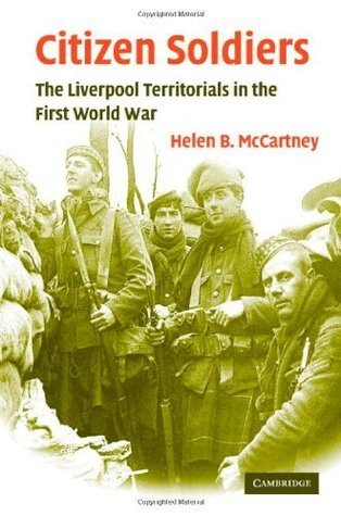 Citizen Soldiers: The Liverpool Territorials in the First World War  by  Helen B. McCartney