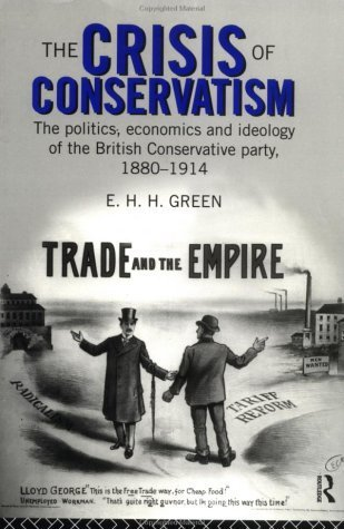 The Crisis of Conservatism: The Politics, Economics and Ideology of the Conservative Party, 1880-1914 E.H.H. Green