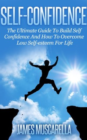 Self-Confidence:The Ultimate Guide To Build Self Confidence And How To Overcome Low Self-esteem For Life  by  James Muscarella