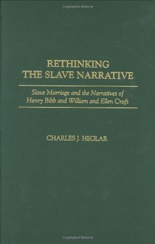 Rethinking the Slave Narrative: Slave Marriage and the Narratives of Henry Bibb and William and Ellen Craft Charles J. Heglar