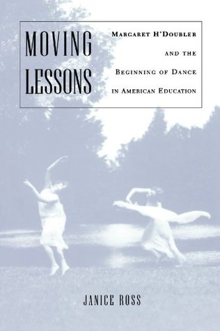 Moving Lessons: Margaret HDoubler and the Beginning of Dance in American Education  by  Janice Ross