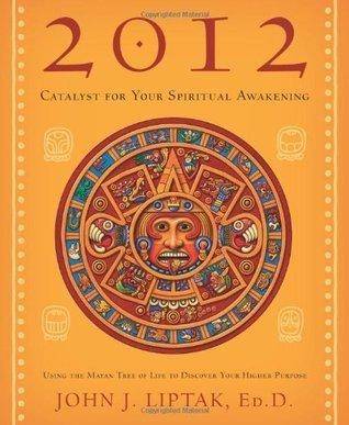2012: Catalyst for Your Spiritual Awakening: Using the Mayan Tree of Life to Discover Your Higher Purpose John J. Liptak