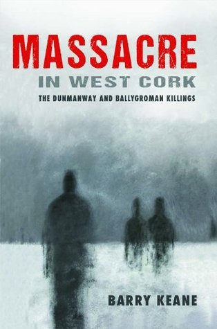Massacre in West Cork: The Dunmanway and Ballygroman Killings Barry Keane