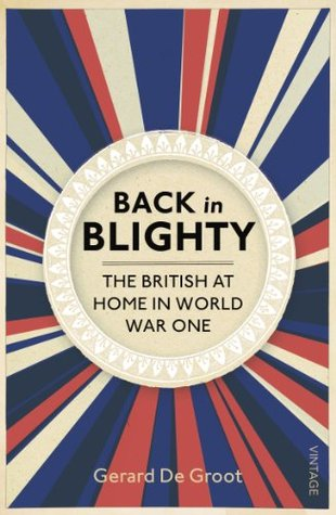 Back in Blighty: British Society in the Era of the Great War  by  Gerard J.  DeGroot