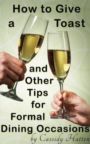 How to Give a Toast and Other Tips for Formal Dining Occasions  by  Cassidy Hatten