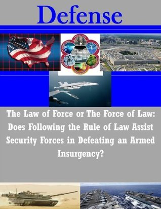 The Law of Force or The Force of Law: Does Following the Rule of Law Assist Security Forces in Defeating an Armed Insurgency? U.S. Army Command and General Staff College
