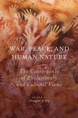 War, Peace, and Human Nature: The Convergence of Evolutionary and Cultural Views  by  Douglas P. Fry