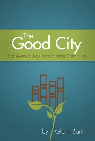 The Good City: Transformed Lives Transforming Communities Glenn Barth