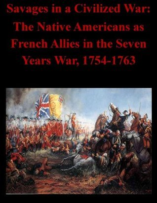 Savages in a Civilized War: The Native Americans as French Allies in the Seven Years War, 1754-1763  by  U.S. Army Command and General Staff College