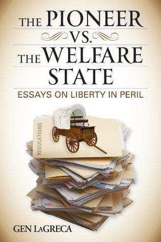 THE PIONEER VS. THE WELFARE STATE: Essays on Liberty in Peril Gen LaGreca