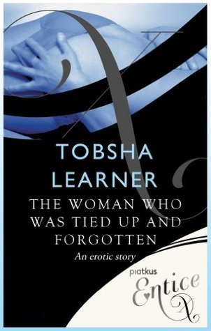 The Woman Who Was Tied Up and Forgotten: An erotic tale Tobsha Learner
