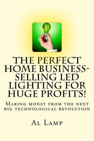 The Perfect Home Business- Selling LED Lighting for HUGE Profits!  by  Al Lamp