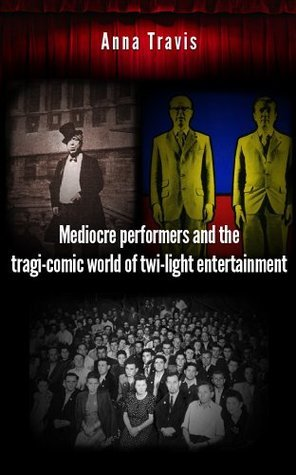 Mediocre performers and the tragi-comic world of twi-light entertainment Anna  Travis