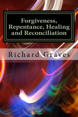 Forgiveness, Repentance, Healing and Reconciliation (Christianity 101 Seminar Series) Richard Graves