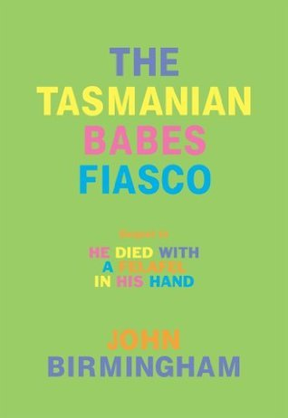 The Tasmanian Babes Fiasco: Sequel to He Died with a Felafel in His Hand  by  John   Birmingham