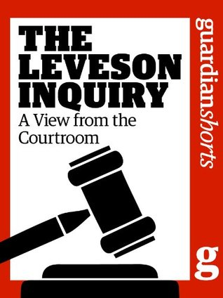 The Leveson Inquiry: A View from the Courtroom  by  The Guardian
