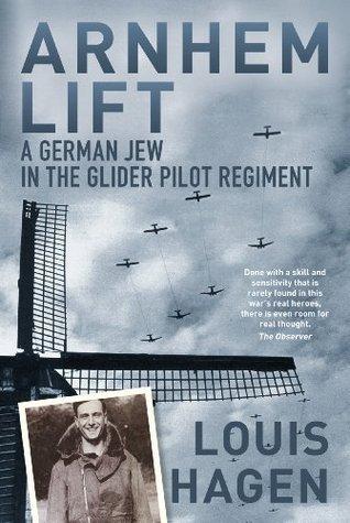 Arnhem Lift: A German Jew in the Glider Pilot Regiment  by  Louis Hagen