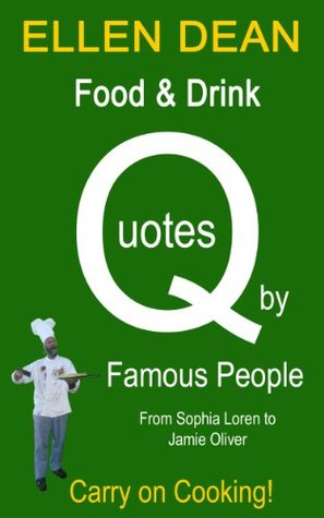 Food & Drink Quotes Famous People from Sophia Loren to Jamie Oliver. Carry on Cooking! by Ellen Dean