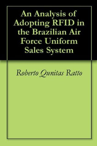 An Analysis of Adopting RFID in the Brazilian Air Force Uniform Sales System  by  Roberto Qunitas Ratto