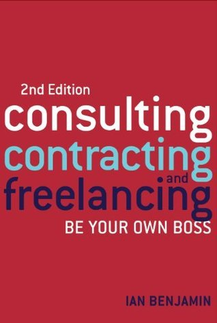 Consulting, Contracting and Freelancing 2nd edition: Be Your Own Boss  by  Ian Benjamin