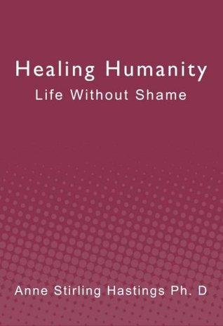 Healing Humanity: Life Without Shame  by  Anne Stirling Hastings