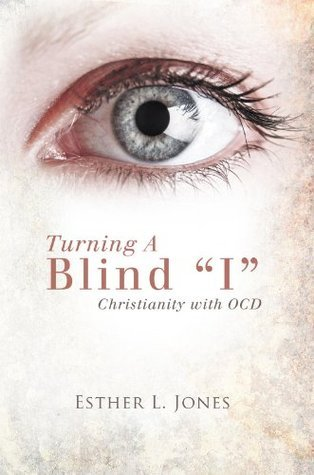 Turning A Blind I: Christianity with OCD Esther L. Jones