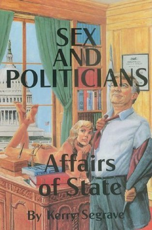 Sex and Politicians Affairs of State  by  Kerry Segrave
