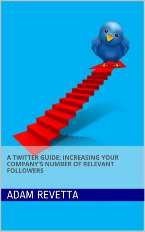 A Twitter Guide: Increasing Your Companys Number of Relevant Followers Adam Revetta