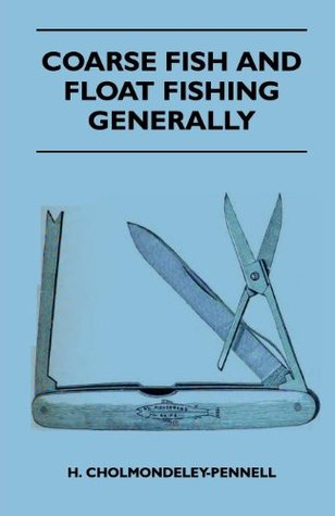 Coarse Fish And Float Fishing Generally  by  H. Cholmondeley-Pennell