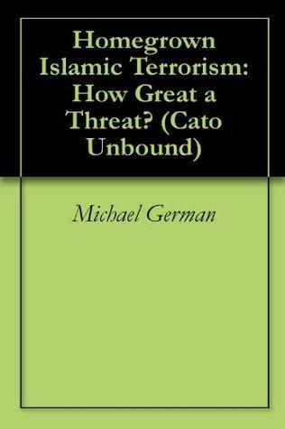 Homegrown Islamic Terrorism: How Great a Threat? Michael German