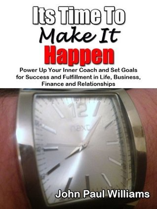 Its Time to Make it Happen! Power Up Your Inner Coach and Set Goals For Success and Fulfillment in Life, Business, Finance and Relationships (ConfidenceCourses.net Life Changer Series)  by  John Paul Williams