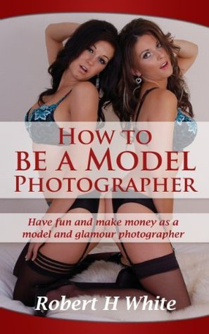 How to be a Model Photographer  by  Robert H. White