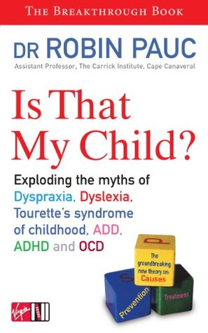 Is That My Child?: A Parents Guide to Dyspraxia, Dyslexia, ADD, ADHD, OCD and Tourettes Syndrome of Childhood Robin Pauc
