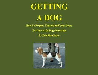 Getting A Dog. How To Prepare Yourself and Your Home  by  Evie Mae Haley