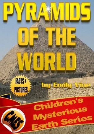 Pyramids of the World: Facts and Pictures (Childrens Mysterious Earth Series) Emily Vine