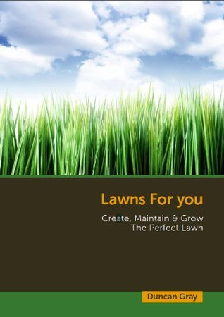 Lawns For You: Create, Maintain & Grow the Perfect Lawn  by  Duncan Gray