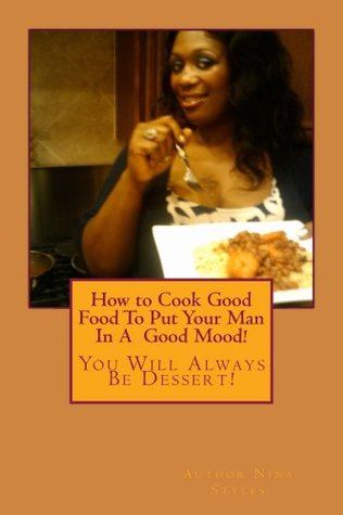How To Cook Good Food To Keep Your Man In A Good Mood  by  Nina Styles