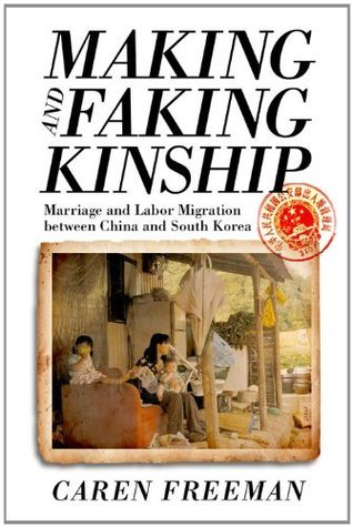 Making and Faking Kinship: Marriage and Labor Migration between China and South Korea  by  Caren Freeman