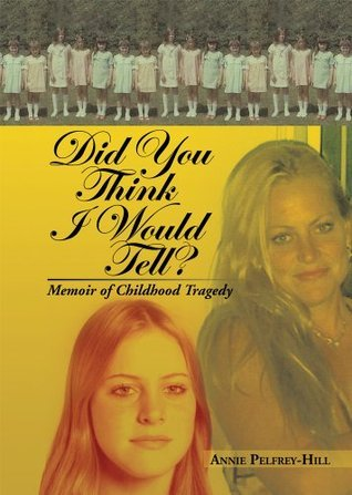 Did You Think I Would Tell? : Memoir of Childhood Tragedy Annie Pelfrey-Hill