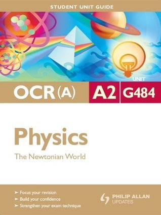 OCR(A) A2 Physics Student Unit Guide: Unit G484 The Newtonian World: Student Unit Guide: Unit 4 (Student Unit Guides) Gurinder Chadha