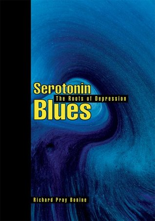 Serotonin Blues: The Roots of Depression Richard Bonine