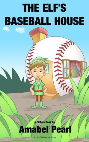The Elfs Baseball House - A Childrens Picture Book  by  Amabel Pearl