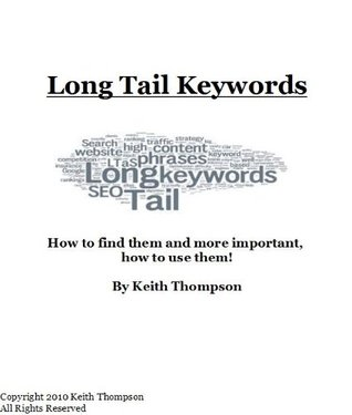 Long Tail Keywords - How to Find Them, and More Important, How to Use Them! Keith Thompson