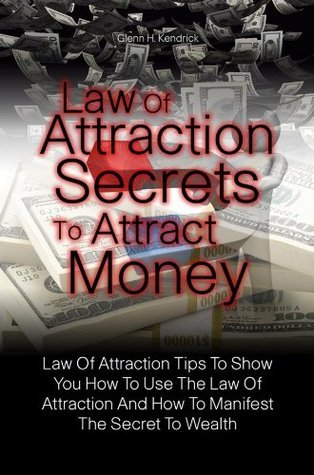 Law Of Attraction Secrets To Attract Money: Law Of Attraction Tips To Show You How To Use The Law Of Attraction And How To Manifest The Secret To Wealth Glenn H. Kendrick