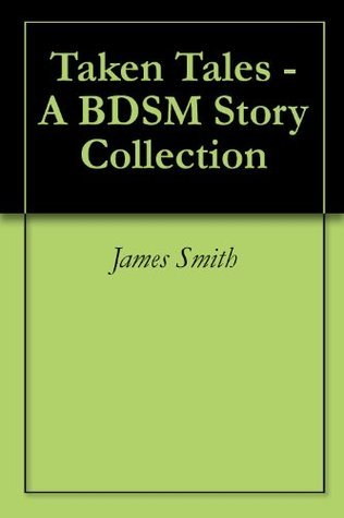 Taken Tales - A BDSM Story Collection James Smith